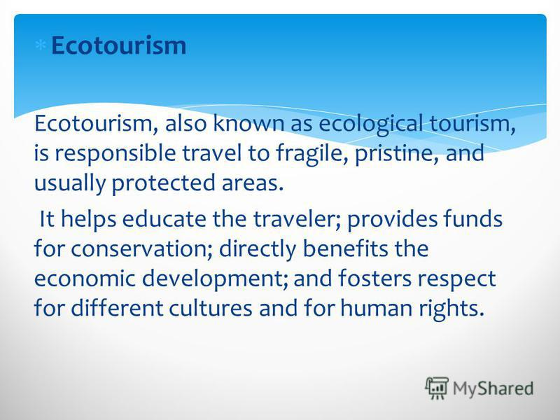 Ecotourism Ecotourism, also known as ecological tourism, is responsible travel to fragile, pristine, and usually protected areas. It helps educate the traveler; provides funds for conservation; directly benefits the economic development; and fosters