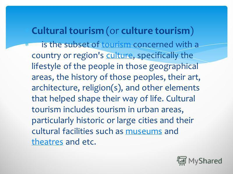 Cultural tourism (or culture tourism) is the subset of tourism concerned with a country or region's culture, specifically the lifestyle of the people in those geographical areas, the history of those peoples, their art, architecture, religion(s), and