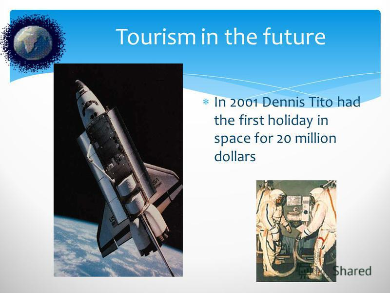 Tourism in the future In 2001 Dennis Tito had the first holiday in space for 20 million dollars