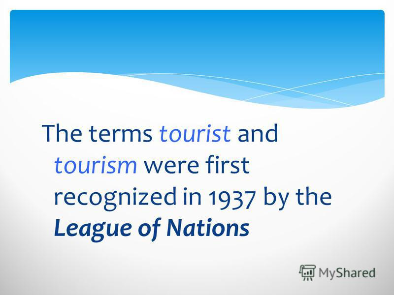 The terms tourist and tourism were first recognized in 1937 by the League of Nations