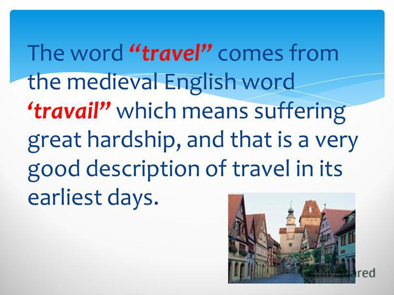 The word travel comes from the medieval English word travail which means suffering great hardship, and that is a very good description of travel in its earliest days.