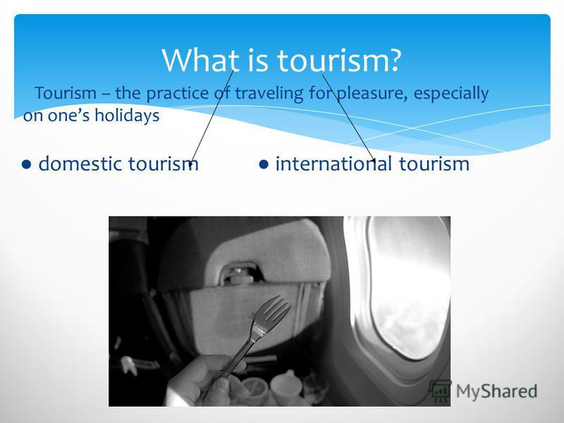 What is tourism? Tourism – the practice of traveling for pleasure, especially on ones holidays domestic tourism international tourism