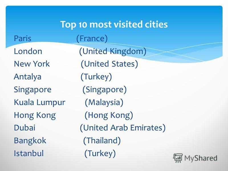 Paris (France) London (United Kingdom) New York (United States) Antalya (Turkey) Singapore (Singapore) Kuala Lumpur (Malaysia) Hong Kong (Hong Kong) Dubai (United Arab Emirates) Bangkok (Thailand) Istanbul (Turkey) Top 10 most visited cities