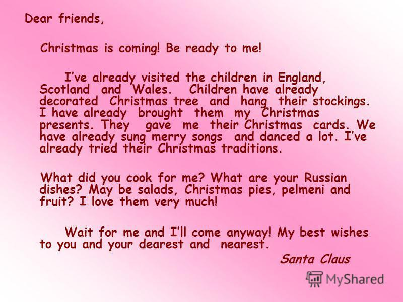Dear friends, Christmas is coming! Be ready to me! Ive already visited the children in England, Scotland and Wales. Children have already decorated Christmas tree and hang their stockings. I have already brought them my Christmas presents. They gave