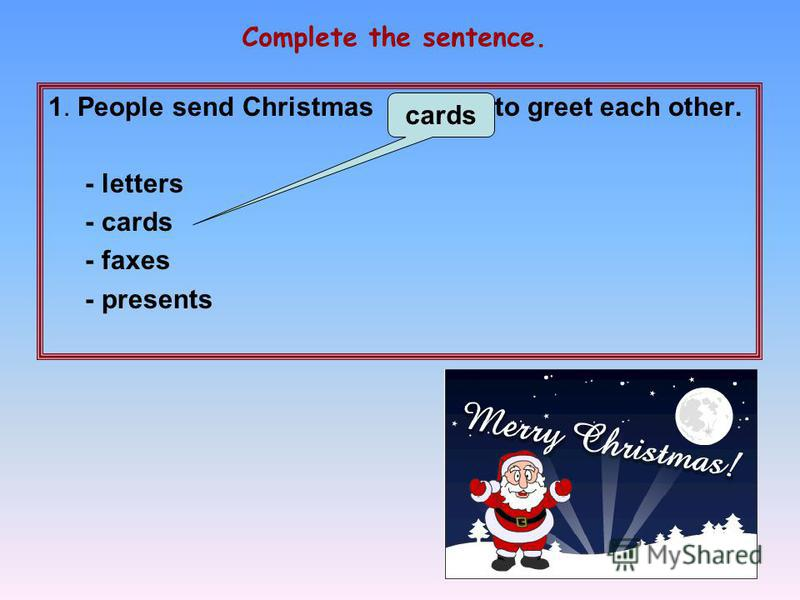 1. People send Christmas … to greet each other. - letters - cards - faxes - presents Complete the sentence. cards