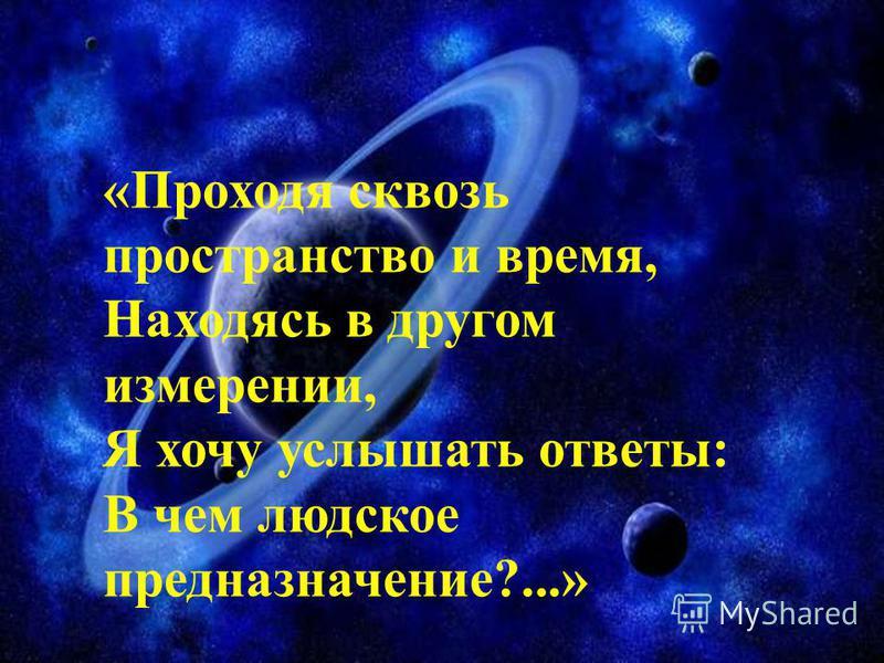 «Проходя сквозь пространство и время, Находясь в другом измерении, Я хочу услышать ответы: В чем людское предназначение?...»