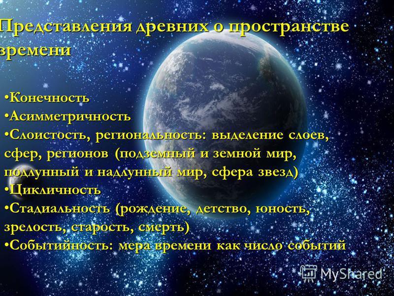 Представления древних о пространстве времени Конечность Конечность Асимметричность Асимметричность Слоистость, региональность: выделение слоев, сфер, регионов (подземный и земной мир, подлунный и надлунный мир, сфера звезд)Слоистость, региональность: