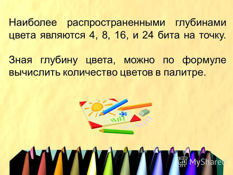 Наиболее распространенными глубинами цвета являются 4, 8, 16, и 24 бита на точку. Зная глубину цвета, можно по формуле вычислить количество цветов в палитре.