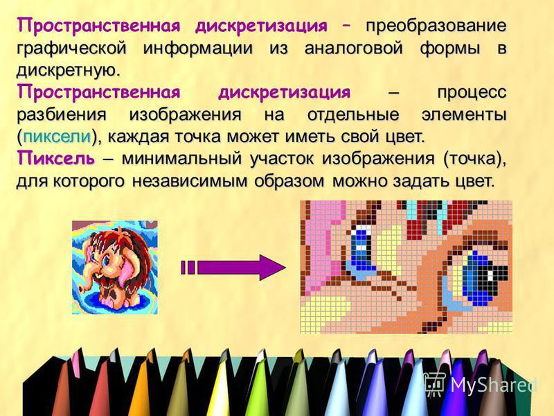 преобразование графической информации из аналоговой формы в дискретную. Пространственная дискретизация – преобразование графической информации из аналоговой формы в дискретную. – процесс разбиения изображения на отдельные элементы (пиксели), каждая т