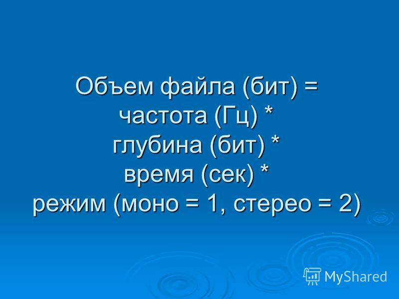 Объем файла (бит) = частота (Гц) * глубина (бит) * время (сек) * режим (моно = 1, стерео = 2)