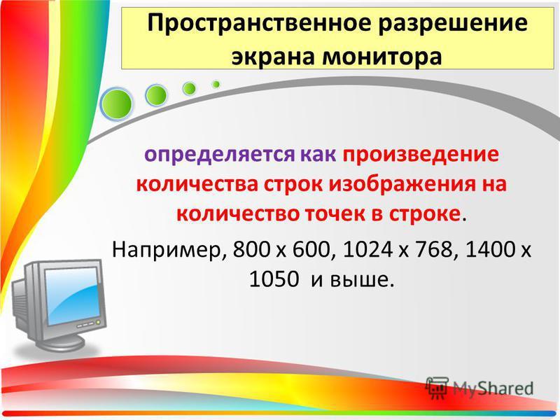 Пространственное разрешение экрана монитора определяется как произведение количества строк изображения на количество точек в строке. Например, 800 х 600, 1024 х 768, 1400 х 1050 и выше.
