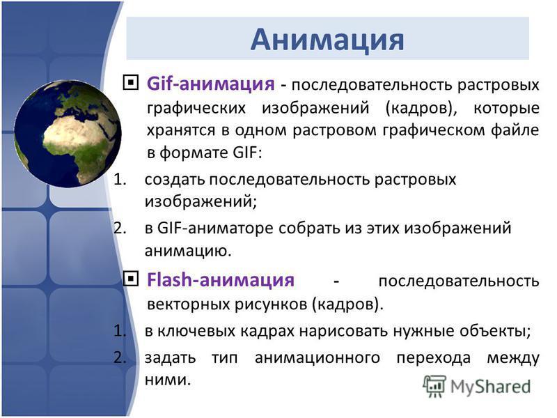 Анимация Gif-анимация - последовательность растровых графических изображений (кадров), которые хранятся в одном растровом графическом файле в формате GIF: 1. создать последовательность растровых изображений; 2. в GIF-аниматоре собрать из этих изображ