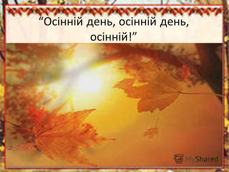 Осінній день, осінній день, осінній!