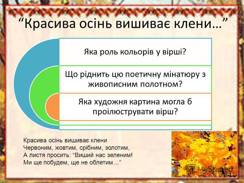 Красива осінь вишиває клени… Яка роль кольорів у вірші? Що ріднить цю поетичну мінатюру з живописним полотном? Яка художня картина могла б проілюструвати вірш? Красива осінь вишиває клени Червоним, жовтим, срібним, золотим, А листя просить: Виший нас