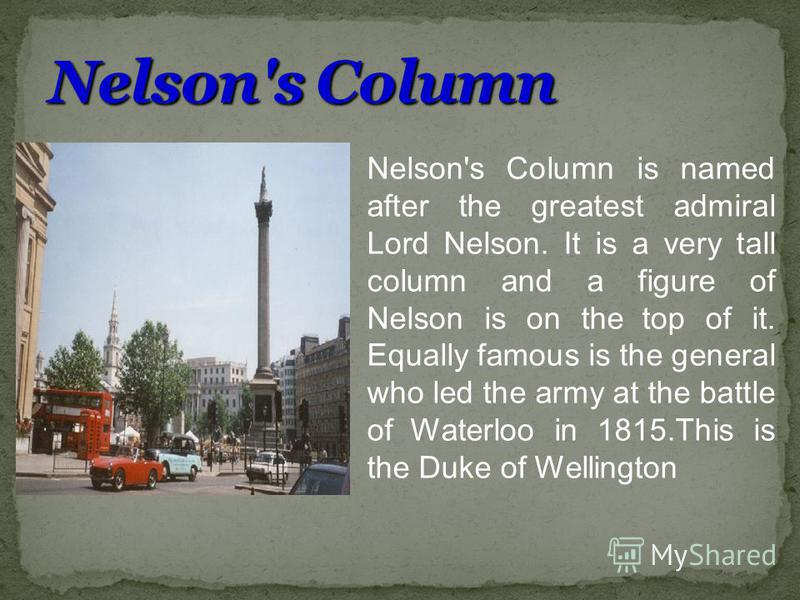 Nelson's Column is named after the greatest admiral Lord Nelson. It is a very tall column and a figure of Nelson is on the top of it. Equally famous is the general who led the army at the battle of Waterloo in 1815.This is the Duke of Wellington