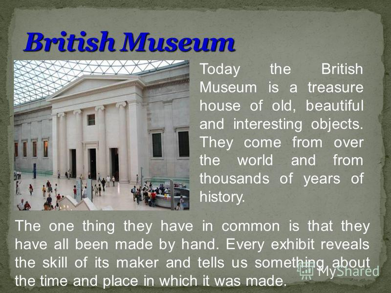 Today the British Museum is a treasure house of old, beautiful and interesting objects. They come from over the world and from thousands of years of history. The one thing they have in common is that they have all been made by hand. Every exhibit rev