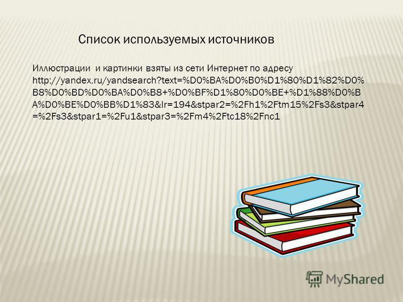 Список используемых источников Иллюстрации и картинки взяты из сети Интернет по адресу http://yandex.ru/yandsearch?text=%D0%BA%D0%B0%D1%80%D1%82%D0% B8%D0%BD%D0%BA%D0%B8+%D0%BF%D1%80%D0%BE+%D1%88%D0%B A%D0%BE%D0%BB%D1%83&lr=194&stpar2=%2Fh1%2Ftm15%2F