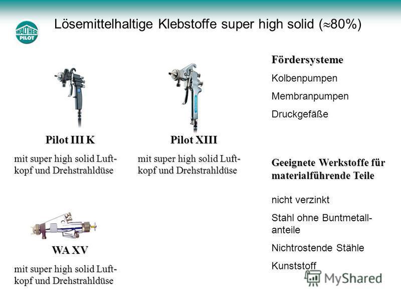 Lösemittelhaltige Klebstoffe super high solid ( 80%) Pilot III K mit super high solid Luft- kopf und Drehstrahldüse Pilot XIII mit super high solid Luft- kopf und Drehstrahldüse WA XV mit super high solid Luft- kopf und Drehstrahldüse Geeignete Werks
