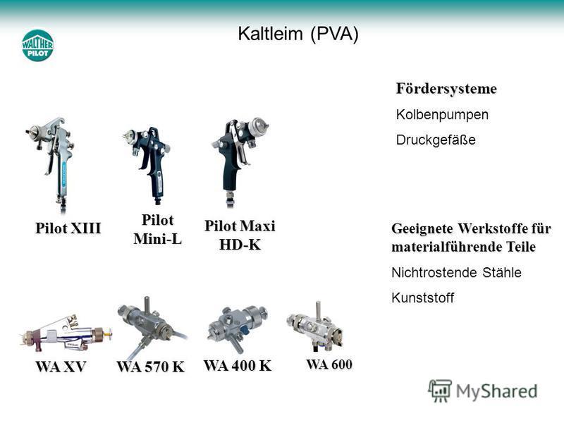 Kaltleim (PVA) Pilot XIII WA XV WA 400 K WA 570 K Pilot Mini-L Pilot Maxi HD-K WA 600 Geeignete Werkstoffe für materialführende Teile Nichtrostende Stähle Kunststoff Fördersysteme Kolbenpumpen Druckgefäße