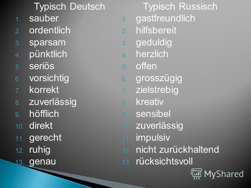 Typisch Deutsch sauber ordentlich sparsam pünktlich 5. seriös 6. vorsichtig 7. korrekt 8. zuverlässig 9. höfflich 10. direkt 11. gerecht 12. ruhig 13. genau Typisch Russisch gastfreundlich 2. hilfsbereit 3. geduldig herzlich 5. offen 6. grosszügig zi