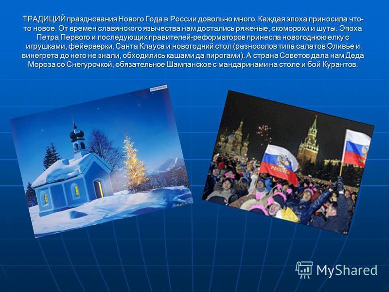 ТРАДИЦИЙ празднования Нового Года в России довольно много. Каждая эпоха приносила что- то новое. От времен славянского язычества нам достались ряженые, скоморохи и шуты. Эпоха Петра Первого и последующих правителей-реформаторов принесла новогоднюю ел