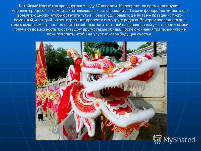 Китайский Новый год празднуется между 17 января и 19 февраля, во время новолуния. Уличные процессии – самая захватывающая часть праздника. Тысячи фонарей зажигаются во время процессий, чтобы осветить путь в Новый год. Новый год в Китае – праздник стр