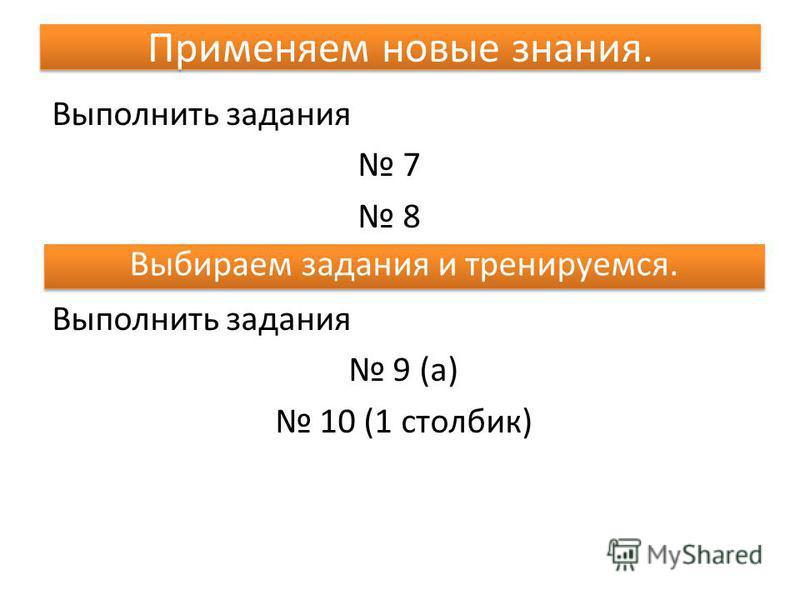 Применяем новые знания. Выполнить задания 7 8 Выполнить задания 9 (а) 10 (1 столбик) Выбираем задания и тренируемся.