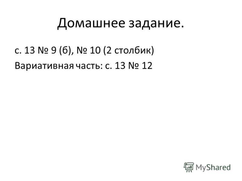 Домашнее задание. с. 13 9 (б), 10 (2 столбик) Вариативная часть: с. 13 12