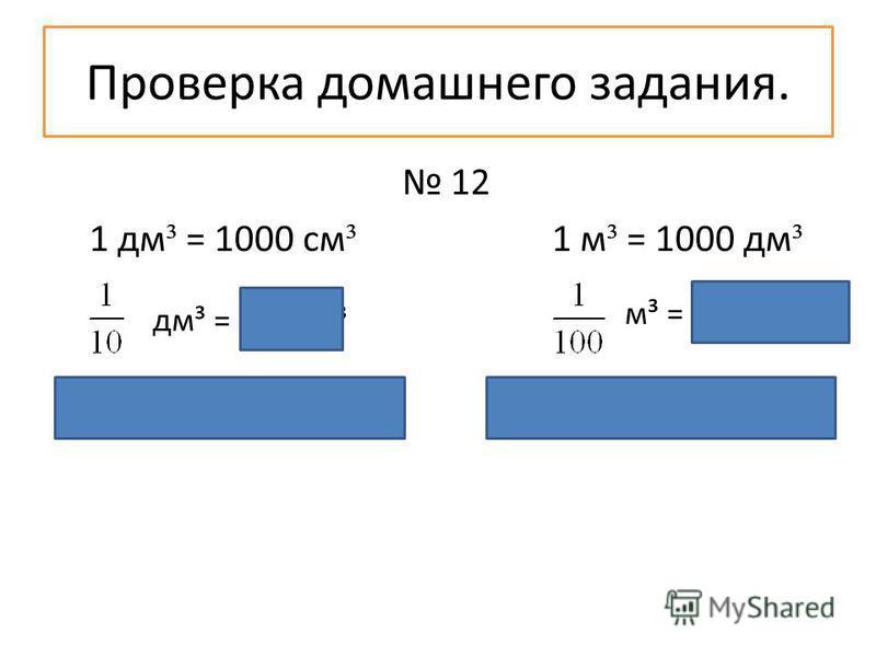 Проверка домашнего задания. 12 1 дм ³ = 1000 см ³ 1 м ³ = 1000 дм ³ 1000 : 10 = 100 (см³) 1000 : 100 = 10 (дм³) м³ = 10 дм³ дм³ = 100 см³