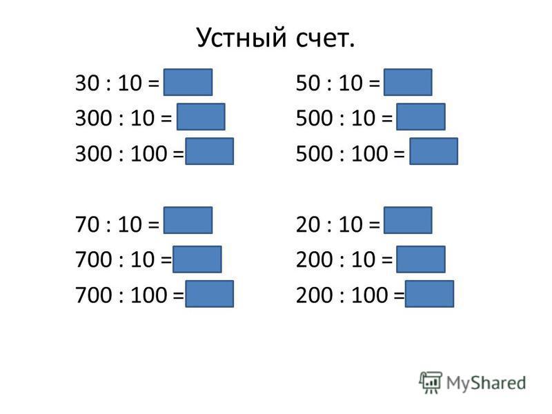 Устный счет. 30 : 10 = 350 : 10 = 5 300 : 10 = 30500 : 10 = 50 300 : 100 = 3500 : 100 = 5 70 : 10 = 720 : 10 = 2 700 : 10 = 70200 : 10 = 20 700 : 100 = 7200 : 100 = 2