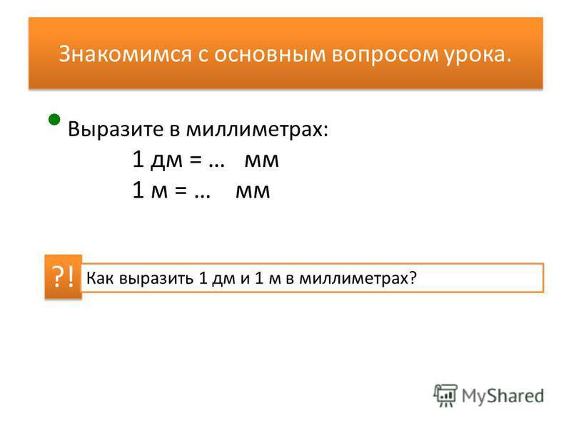 Знакомимся с основным вопросом урока. Выразите в миллиметрах: 1 дм = … мм 1 м = … мм ?! Как выразить 1 дм и 1 м в миллиметрах?