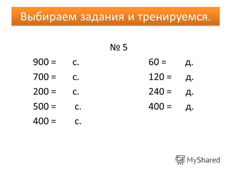 Выбираем задания и тренируемся. 5 900 = с.60 = д. 700 = с.120 = д. 200 = с.240 = д. 500 = с.400 = д. 400 = с.