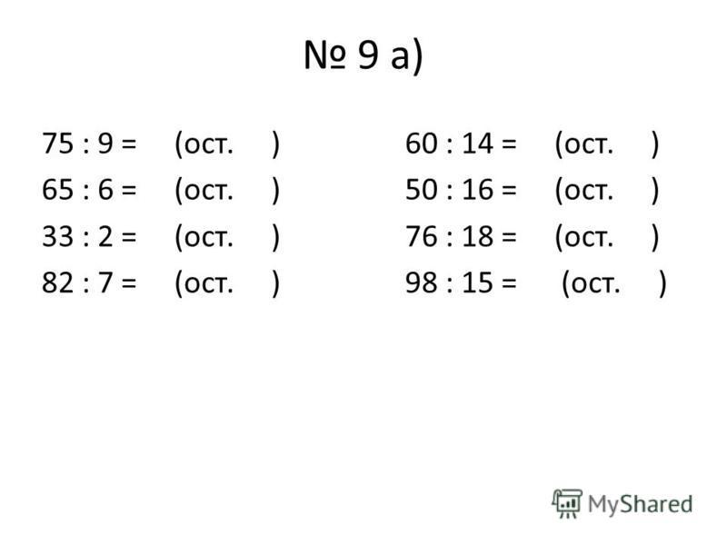 9 а) 75 : 9 = (ост. )60 : 14 = (ост. ) 65 : 6 = (ост. )50 : 16 = (ост. ) 33 : 2 = (ост. )76 : 18 = (ост. ) 82 : 7 = (ост. )98 : 15 = (ост. )