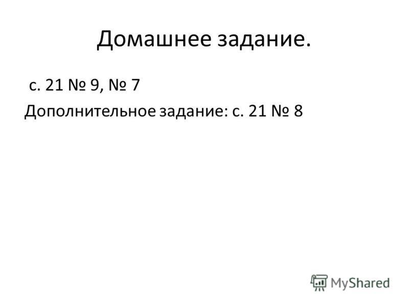 Домашнее задание. с. 21 9, 7 Дополнительное задание: с. 21 8