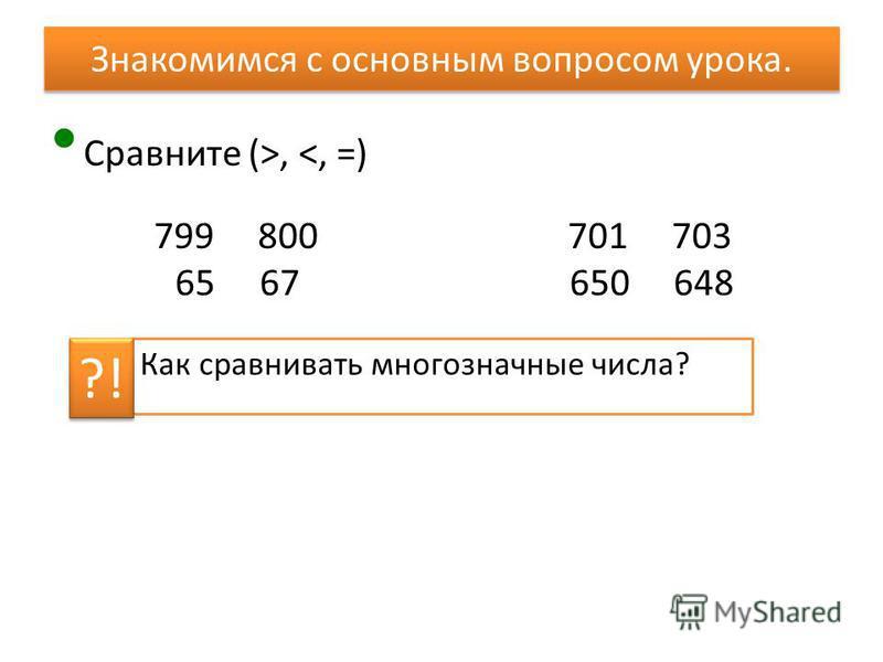 Знакомимся с основным вопросом урока. Сравните (>, <, =) 799 800 65 67 Как сравнивать многозначные числа? 701 703 650 648 ?!
