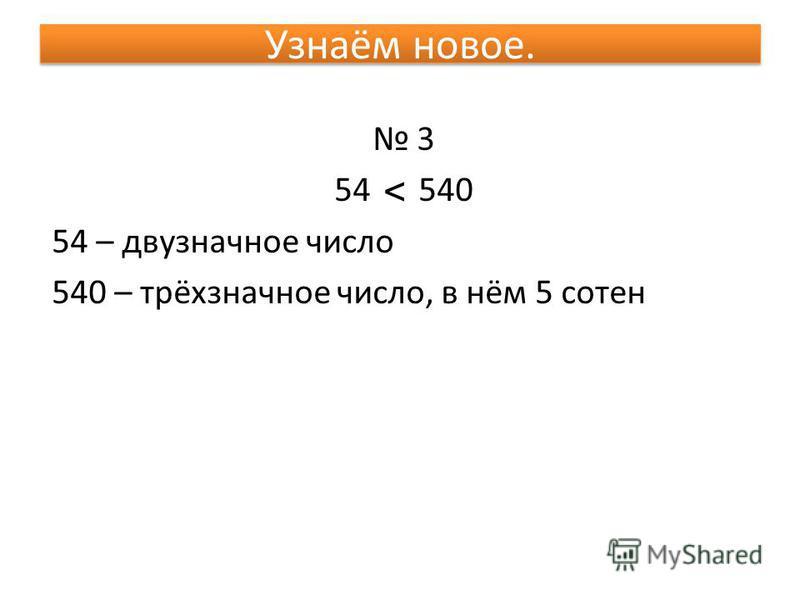 Узнаём новое. 3 54 540 54 – двузначное число 540 – трёхзначное число, в нём 5 сотен <