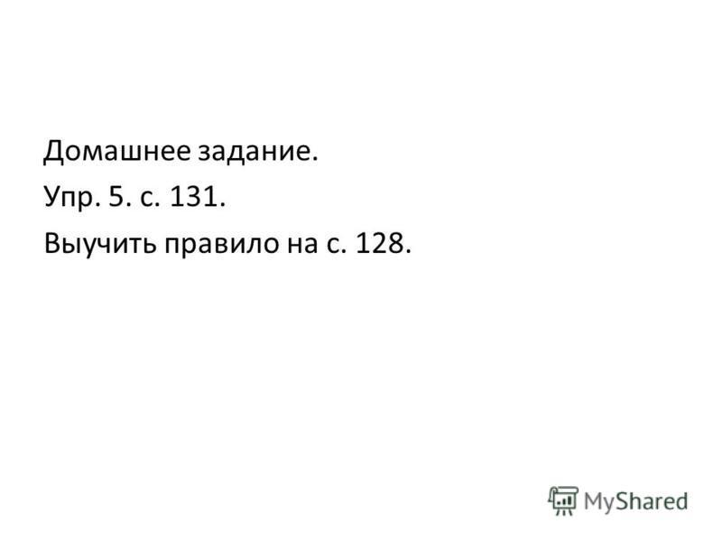 Домашнее задание. Упр. 5. с. 131. Выучить правило на с. 128.