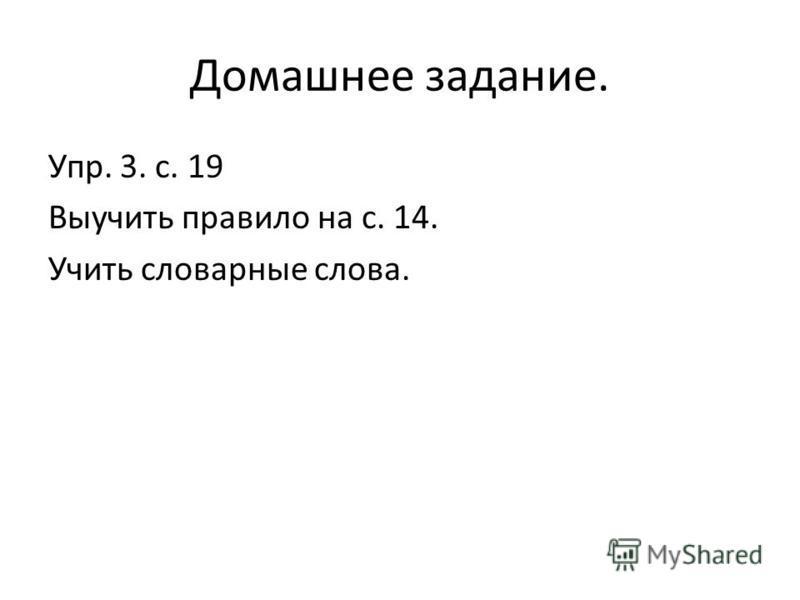 Домашнее задание. Упр. 3. с. 19 Выучить правило на с. 14. Учить словарные слова.