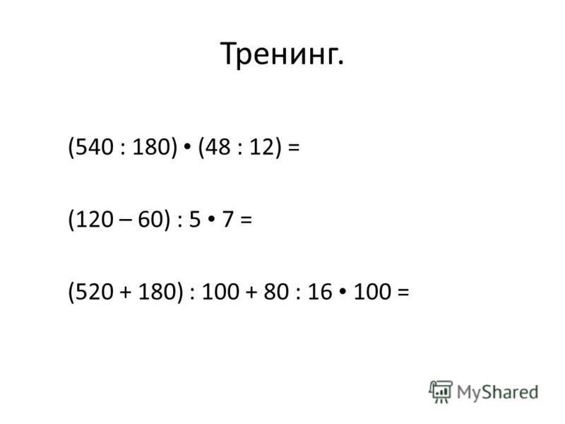 Тренинг. (540 : 180) (48 : 12) = (120 – 60) : 5 7 = (520 + 180) : 100 + 80 : 16 100 =