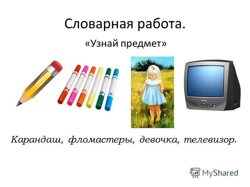 Словарная работа. «Узнай предмет» Карандаш, фломастеры, девочка, телевизор.