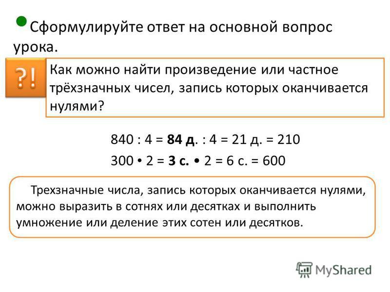 Сформулируйте ответ на основной вопрос урока. Трехзначные числа, запись которых оканчивается нулями, можно выразить в сотнях или десятках и выполнить умножение или деление этих сотен или десятков. Как можно найти произведение или частное трёхзначных