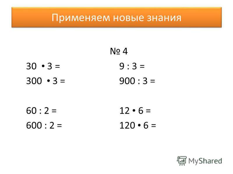 Применяем новые знания 4 30 3 = 9 : 3 = 300 3 = 900 : 3 = 60 : 2 = 12 6 = 600 : 2 = 120 6 =