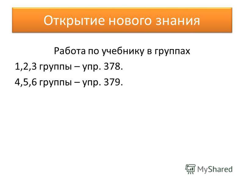 Открытие нового знания Работа по учебнику в группах 1,2,3 группы – упр. 378. 4,5,6 группы – упр. 379.