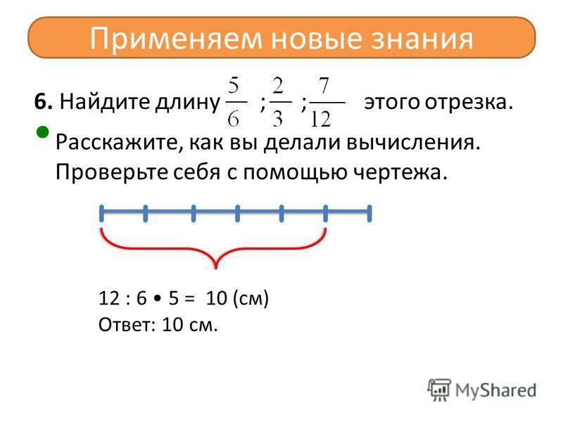6. Найдите длину ; ; этого отрезка. Расскажите, как вы делали вычисления. Проверьте себя с помощью чертежа. Применяем новые знания 12 : 6 5 = 10 (см) Ответ: 10 см.