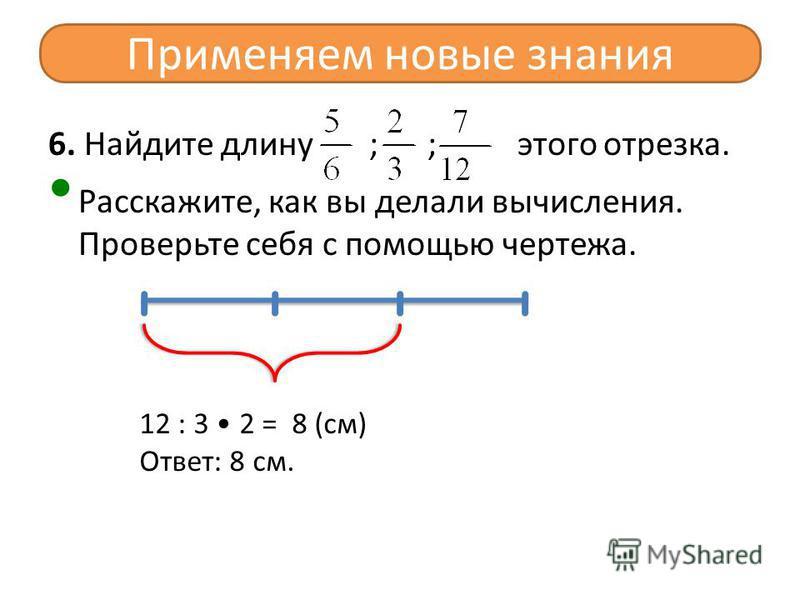 6. Найдите длину ; ; этого отрезка. Расскажите, как вы делали вычисления. Проверьте себя с помощью чертежа. Применяем новые знания 12 : 3 2 = 8 (см) Ответ: 8 см.