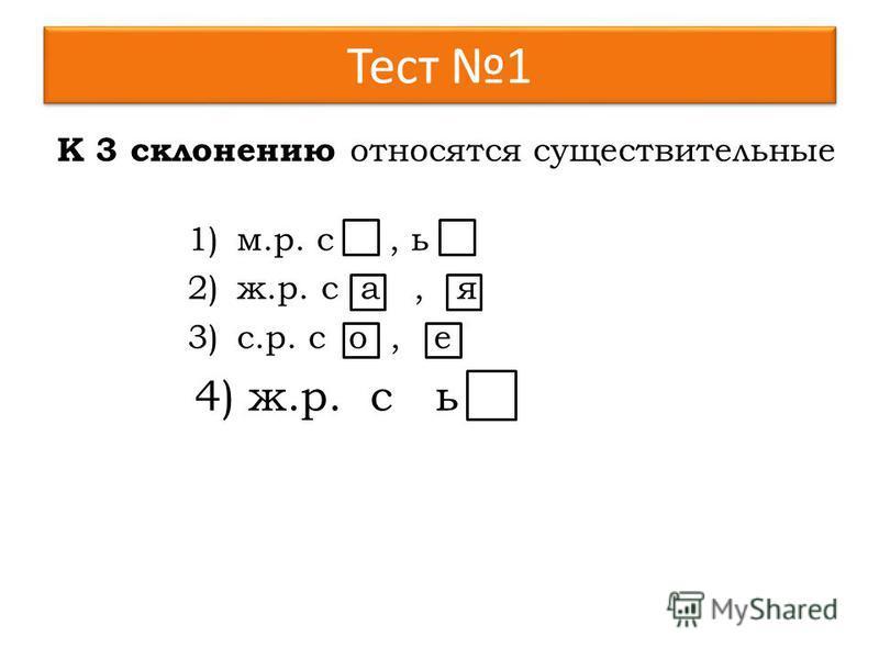 Тест 1 1)м.р. с, ь 2)ж.р. с а, я 3)с.р. с о, е 4)ж.р. с ь К 3 склонению относятся существительные 4) ж.р. с ь