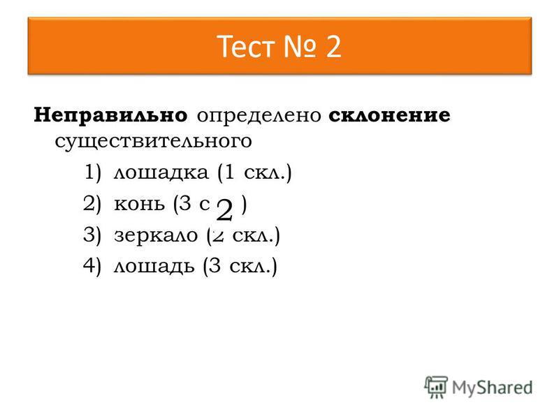 Тест 2 Неправильно определено склонение существительного 1)лошадка (1 скл.) 2)конь (3 скл.) 3)зеркало (2 скл.) 4)лошадь (3 скл.) 2