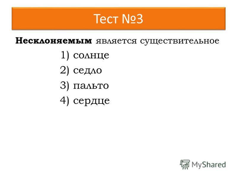 Тест 3 Несклоняемым является существительное 1)солнце 2)седло 3)пальто 4)сердце
