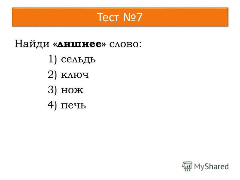 Тест 7 Найди «лишнее» слово: 1)сельдь 2)ключ 3)нож 4)печь