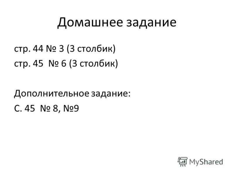 Домашнее задание стр. 44 3 (3 столбик) стр. 45 6 (3 столбик) Дополнительное задание: С. 45 8, 9